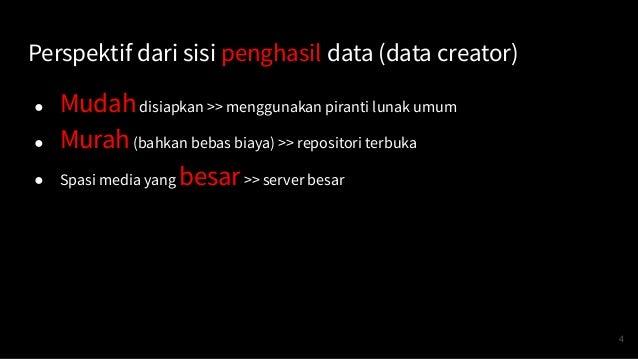 Perspektif dari sisi penghasil data (data creator) ● Mudahdisiapkan >> menggunakan piranti lunak umum ● Murah(bahkan bebas...