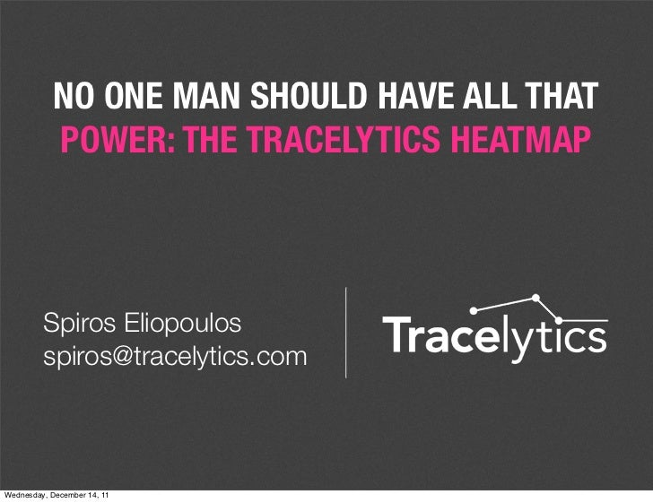 NO ONE MAN SHOULD HAVE ALL THAT           POWER: THE TRACELYTICS HEATMAP         Spiros Eliopoulos         spiros@tracelyt...