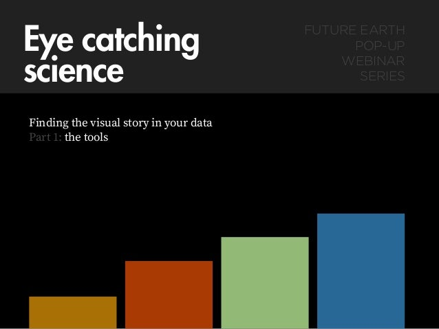 Eye catching  science Finding the visual story in your data Part 1: the tools FUTURE EARTH  POP-UP  WEBINAR  SERIES