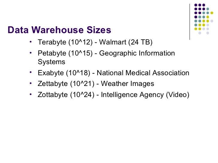 Data Warehouse Sizes <ul><li>Terabyte (10^12) - Walmart (24 TB) </li></ul><ul><li>Petabyte (10^15) - Geographic Informatio...