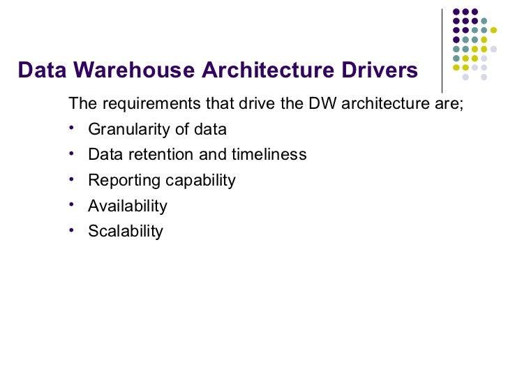 Data Warehouse Architecture Drivers <ul><li>The requirements that drive the DW architecture are; </li></ul><ul><li>Granula...