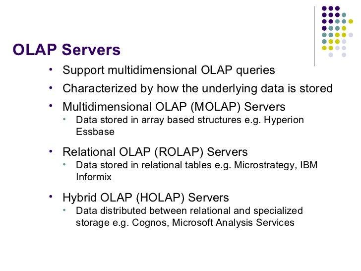 OLAP Servers <ul><li>Support multidimensional OLAP queries </li></ul><ul><li>Characterized by how the underlying data is s...