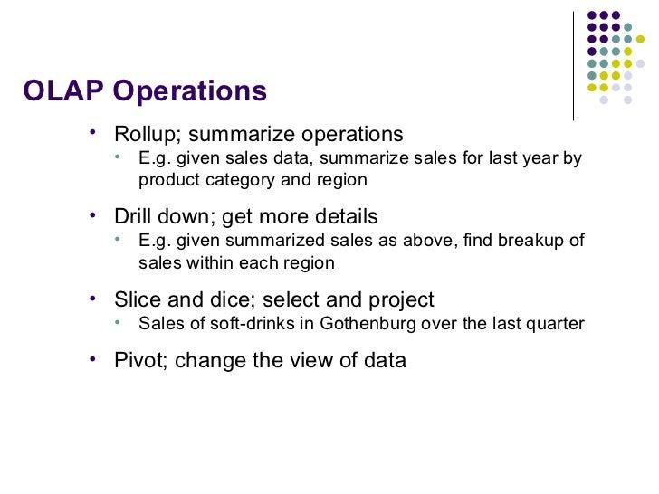 OLAP Operations <ul><li>Rollup; summarize operations </li></ul><ul><ul><li>E.g. given sales data, summarize sales for last...