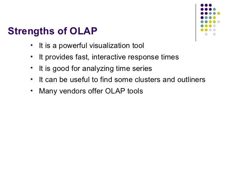 Strengths of OLAP <ul><li>It is a powerful visualization tool </li></ul><ul><li>It provides fast, interactive response tim...