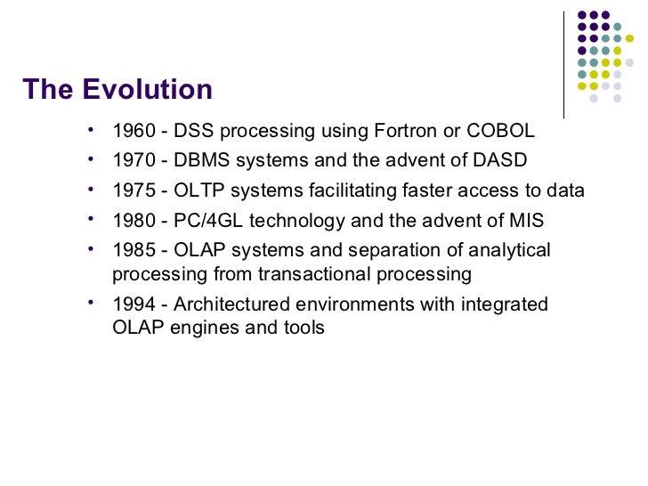 The Evolution <ul><li>1960 - DSS processing using Fortron or COBOL </li></ul><ul><li>1970 - DBMS systems and the advent of...