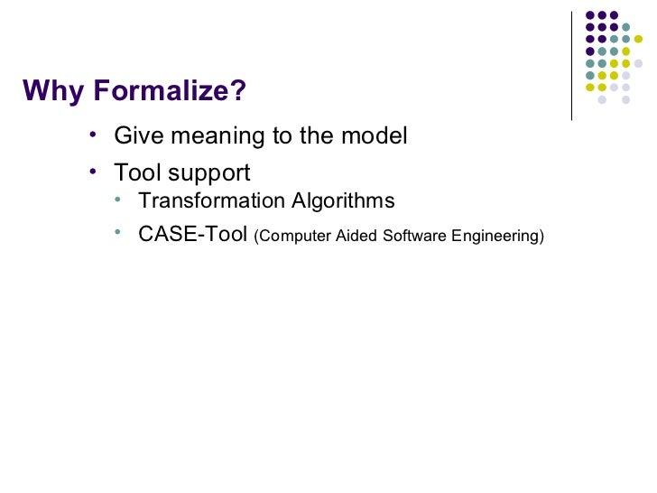 Why Formalize? <ul><li>Give meaning to the model </li></ul><ul><li>Tool support </li></ul><ul><ul><li>Transformation Algor...