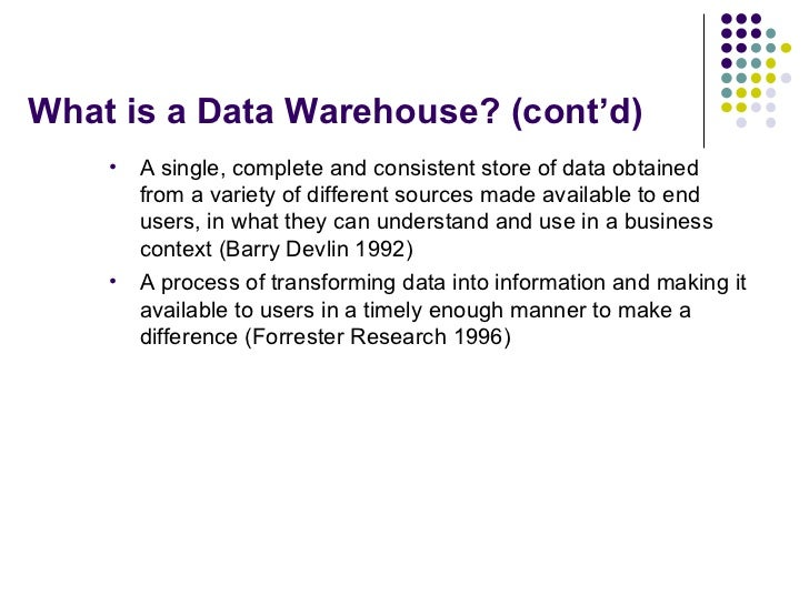 What is a Data Warehouse? (cont'd) <ul><li>A single, complete and consistent store of data obtained from a variety of diff...
