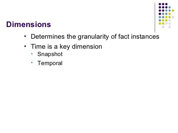 Dimensions <ul><li>Determines the granularity of fact instances </li></ul><ul><li>Time is a key dimension </li></ul><ul><u...