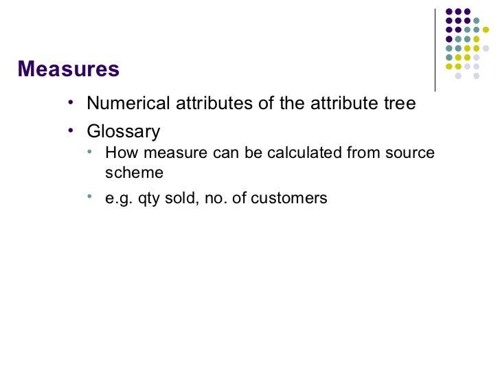 Measures <ul><li>Numerical attributes of the attribute tree </li></ul><ul><li>Glossary </li></ul><ul><ul><li>How measure c...
