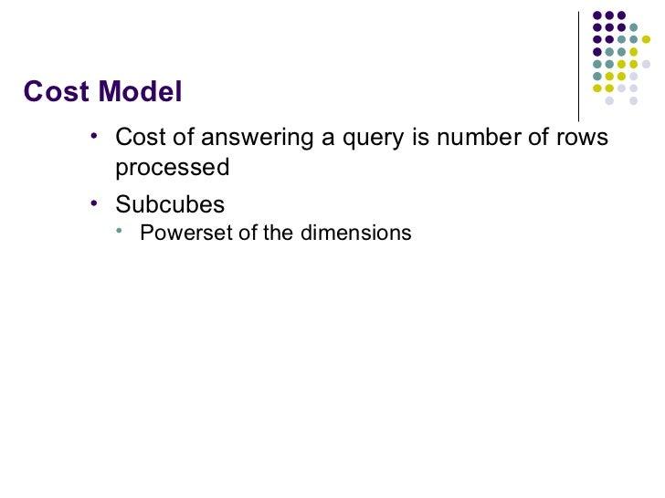 Cost Model <ul><li>Cost of answering a query is number of rows processed </li></ul><ul><li>Subcubes </li></ul><ul><ul><li>...