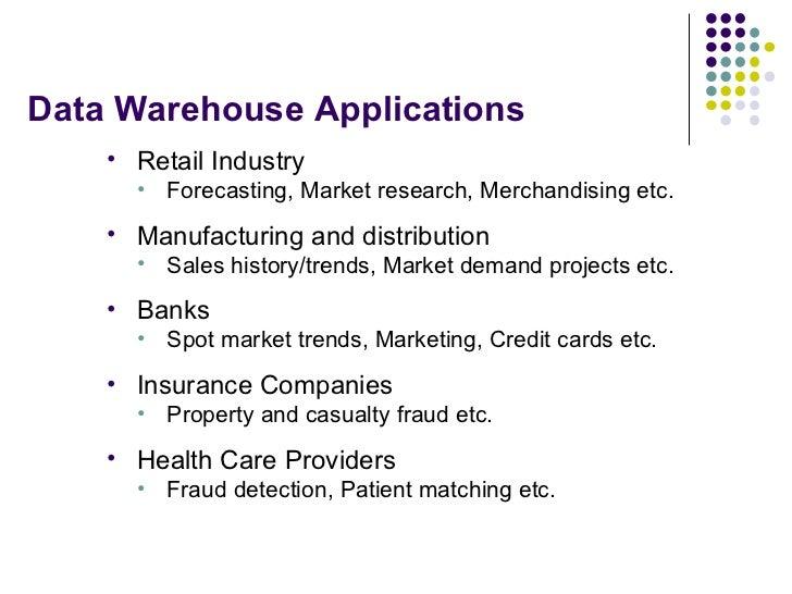 Data Warehouse Applications <ul><li>Retail Industry </li></ul><ul><ul><li>Forecasting, Market research, Merchandising etc....