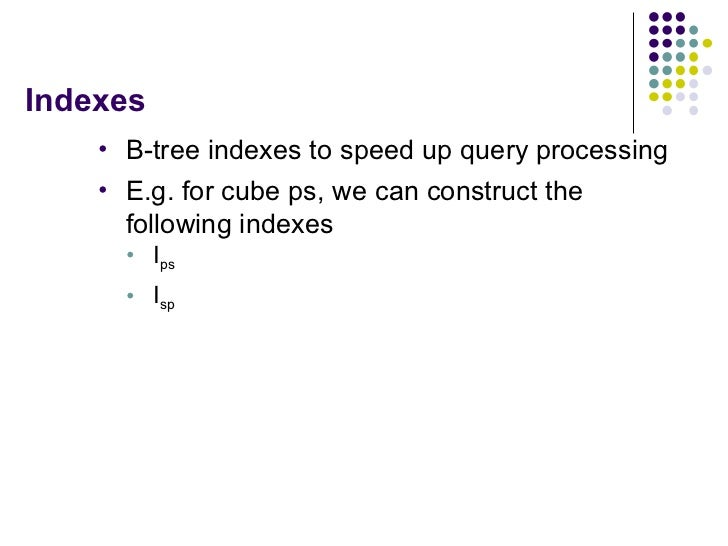 Indexes <ul><li>B-tree indexes to speed up query processing </li></ul><ul><li>E.g. for cube ps, we can construct the follo...