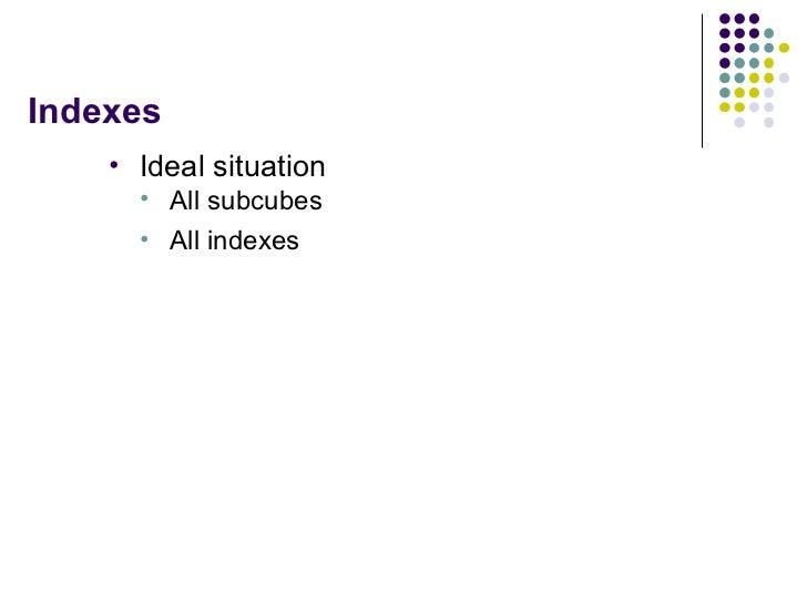 Indexes <ul><li>Ideal situation </li></ul><ul><ul><li>All subcubes </li></ul></ul><ul><ul><li>All indexes </li></ul></ul>