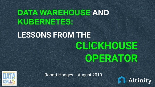 DATA WAREHOUSE AND KUBERNETES: LESSONS FROM THE CLICKHOUSE OPERATOR Robert Hodges -- August 2019