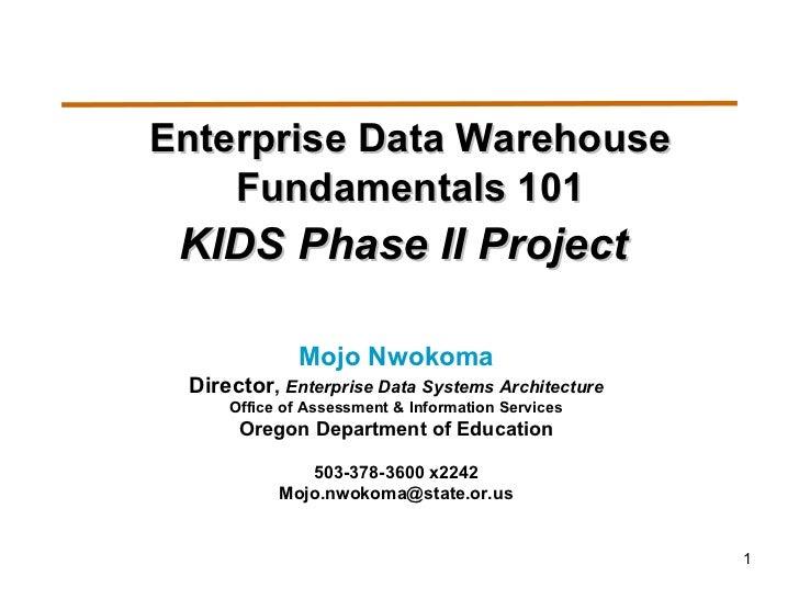 Enterprise Data Warehouse Fundamentals 101 KIDS Phase II Project   Mojo Nwokoma Director ,  Enterprise Data Systems Archit...