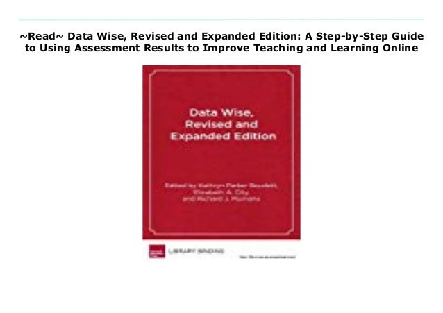 A Step-By-Step Guide to Using Assessment Results to Improve Teaching and Learning Data Wise Revised and Expanded Edition