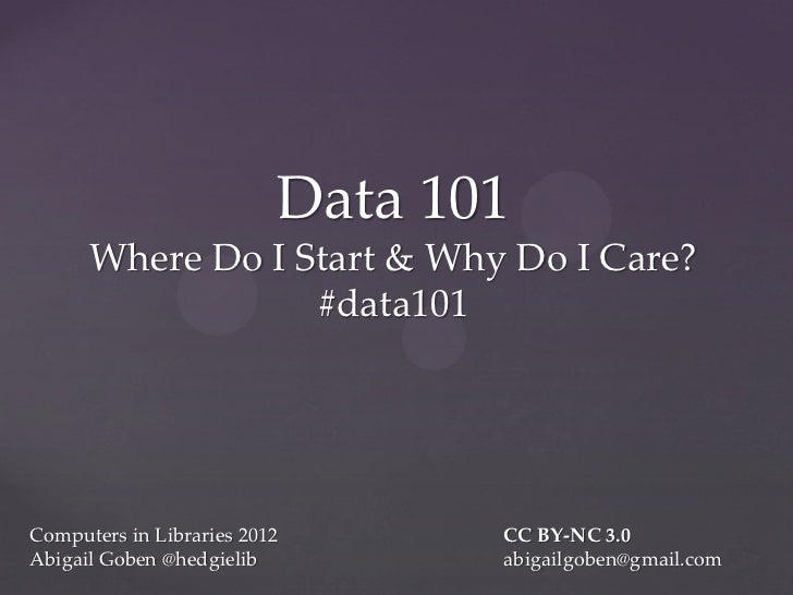 Data 101      Where Do I Start & Why Do I Care?                  #data101Computers in Libraries 2012      CC BY-NC 3.0Abig...