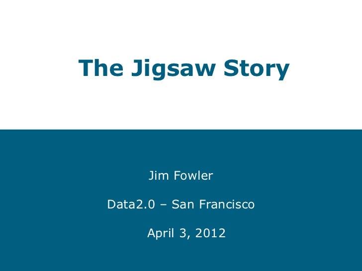 The Jigsaw Story        Jim Fowler  Data2.0 – San Francisco        April 3, 2012