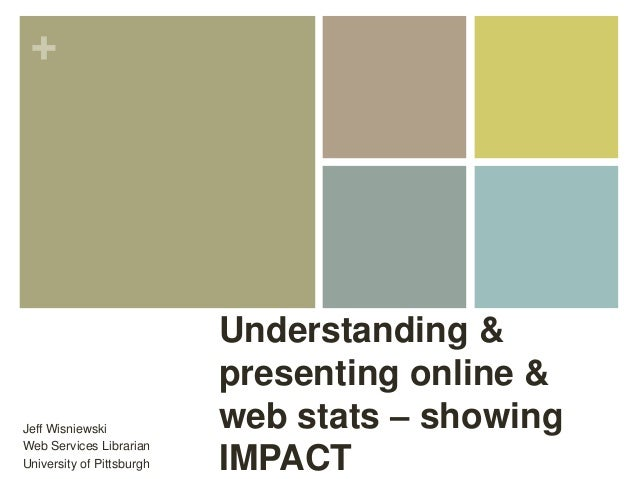 + Understanding & presenting online & web stats – showing IMPACT Jeff Wisniewski Web Services Librarian University of Pitt...
