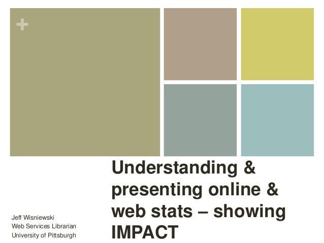 + Understanding & presenting online & web stats – showing IMPACT Jeff Wisniewski Web Services Librarian University of Pitt...