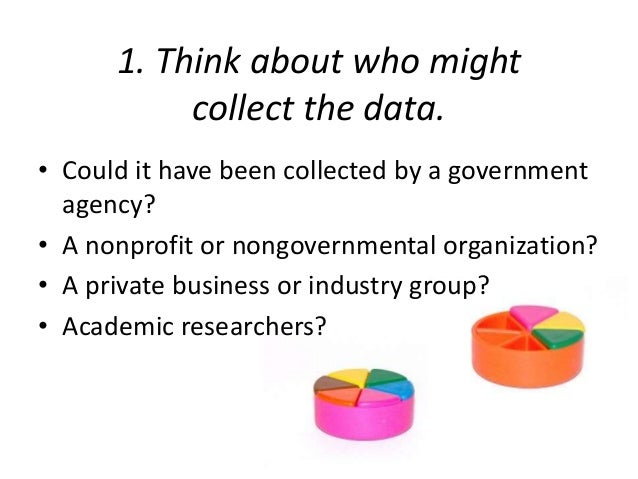 1. Think about who might  collect the data.  • Could it have been collected by a government  agency?  • A nonprofit or non...