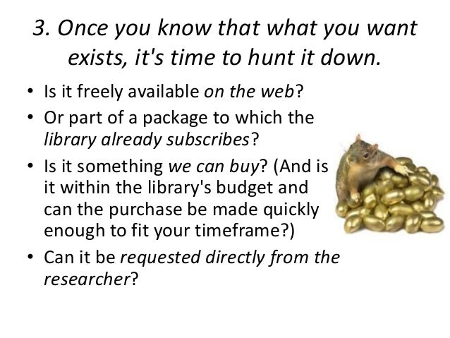 3. Once you know that what you want  exists, it's time to hunt it down.  • Is it freely available on the web?  • Or part o...