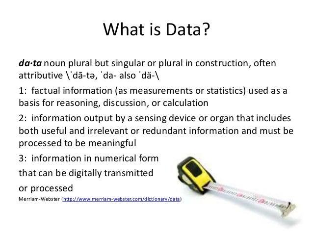 What is Data?  da·ta noun plural but singular or plural in construction, often  attributive ˈdā-tə, ˈda- also ˈdä-  1: fac...