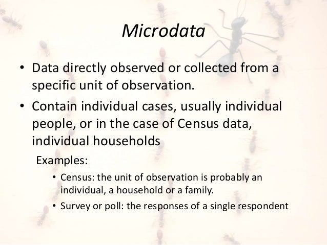 Microdata  • Data directly observed or collected from a  specific unit of observation.  • Contain individual cases, usuall...