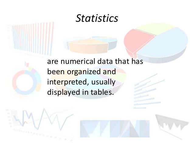 Statistics  are numerical data that has  been organized and  interpreted, usually  displayed in tables.