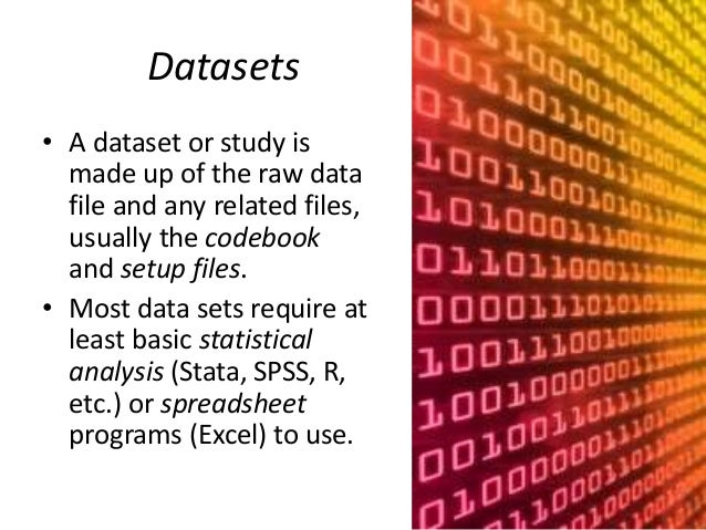 Datasets  • A dataset or study is  made up of the raw data  file and any related files,  usually the codebook  and setup f...