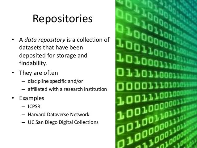 Repositories  • A data repository is a collection of  datasets that have been  deposited for storage and  findability.  • ...