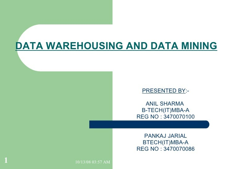 DATA WAREHOUSING AND DATA MINING PRESENTED BY :- ANIL SHARMA  B-TECH(IT)MBA-A REG NO : 3470070100 PANKAJ JARIAL BTECH(IT)M...