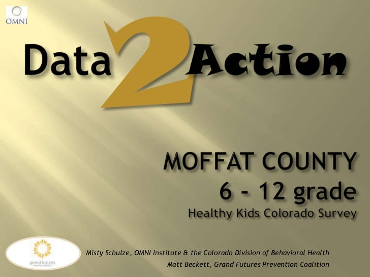 2<br />DataAction<br />MOFFAT COUNTY 6 - 12 gradeHealthy Kids Colorado Survey<br />Misty Schulze, OMNI Institute & the Col...