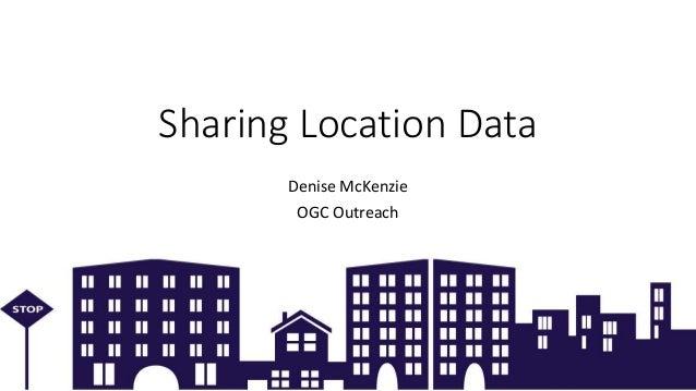 Copyright © 2018 OGC Sharing Location Data Denise McKenzie OGC Outreach