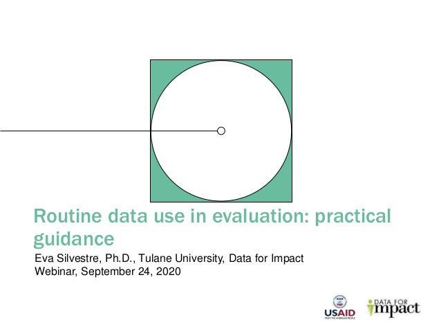 Routine data use in evaluation: practical guidance Eva Silvestre, Ph.D., Tulane University, Data for Impact Webinar, Septe...