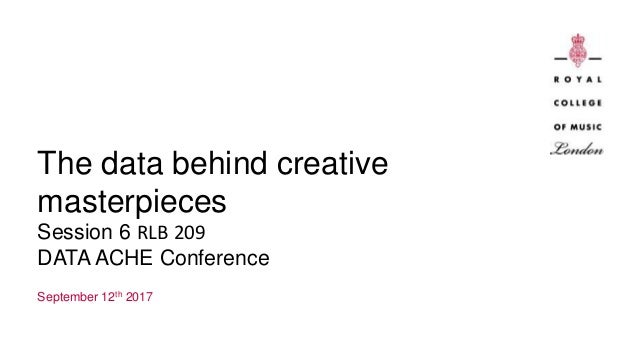 The data behind creative masterpieces Session 6 RLB 209 DATA ACHE Conference September 12th 2017