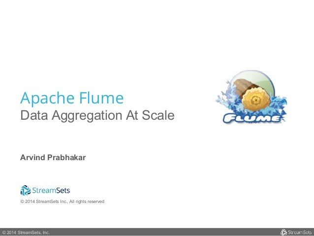 Apache Flume  Data Aggregation At Scale  Arvind Prabhakar  © 2014 StreamSets Inc., All rights reserved  © 2014 StreamSets,...