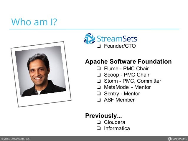 Who am I?  © 2014 StreamSets, Inc.  ❏ Founder/CTO  Apache Software Foundation  ❏ Flume - PMC Chair  ❏ Sqoop - PMC Chair  ❏...
