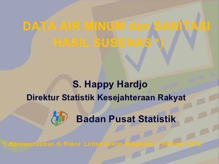 Badan Pusat Statistik <ul><li>DATA AIR MINUM dan SANITASI </li></ul><ul><li>HASIL SUSENAS *) </li></ul><ul><li>S. Happy Ha...