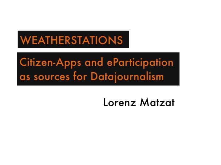WEATHERSTATIONS  Citizen-Apps and eParticipation as sources for Datajournalism                  Lorenz Matzat