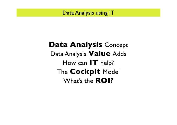 Data Analysis using IT     Data Analysis Concept Data Analysis Value Adds     How can IT help?   The Cockpit Model     Wha...