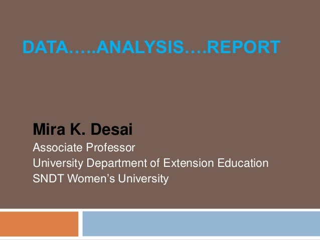 DATA…..ANALYSIS….REPORT  Mira K. Desai Associate Professor University Department of Extension Education SNDT Women's Unive...