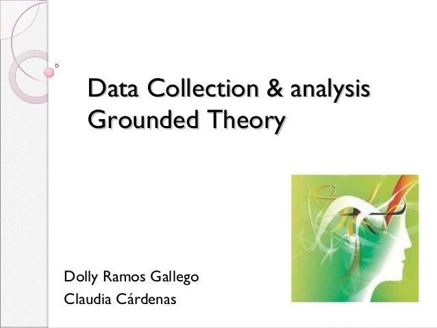 Data Collection & analysisData Collection & analysis Grounded TheoryGrounded Theory Dolly Ramos Gallego Claudia Cárdenas