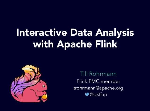 Till Rohrmann Flink PMC member trohrmann@apache.org @stsffap Interactive Data Analysis with Apache Flink