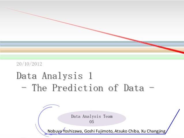 20/10/2012  Data Analysis 1 - The Prediction of Data Data Analysis Team 05 1  Nobuya Yoshizawa, Goshi Fujimoto, Atsuko Chi...
