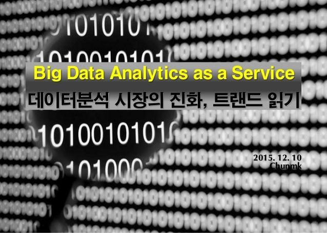 Page 0 * Strictly Confidential Big Data Analytics as a Service 데이터분석 시장의 진화, 트랜드 읽기 2015. 12. 10 Chunmk