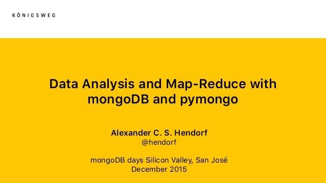Data Analysis and Map-Reduce with mongoDB and pymongo Alexander C. S. Hendorf @hendorf mongoDB days Silicon Valley, San Jo...