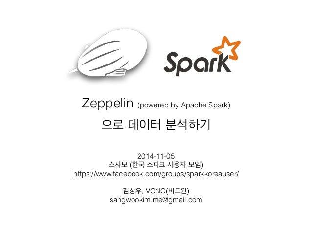 Zeppelin (powered by Apache Spark)  으로 데이터 분석하기  2014-11-05  스사모 (한국 스파크 사용자 모임)  https://www.facebook.com/groups/sparkkor...