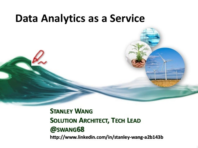 Data Analytics as a Service STANLEY WANG SOLUTION ARCHITECT, TECH LEAD @SWANG68 http://www.linkedin.com/in/stanley-wang-a2...