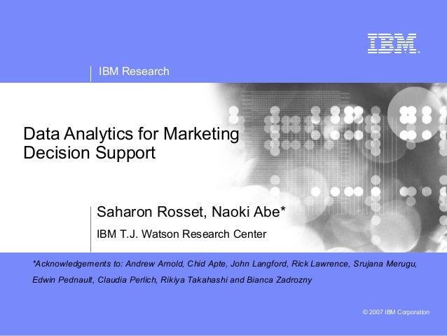 IBM ResearchData Analytics for MarketingDecision Support                Saharon Rosset, Naoki Abe*                IBM T.J....